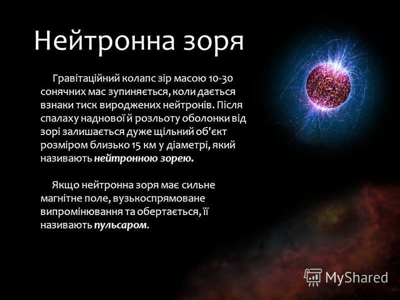 Нейтронна зоря Гравітаційний колапс зір масою 10-30 сонячних мас зупиняється, коли дається взнаки тиск вироджених нейтронів. Після спалаху наднової й розльоту оболонки від зорі залишається дуже щільний об'єкт розміром близько 15 км у діаметрі, який н