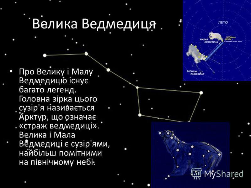 Велика Ведмедицяедведиця Про Велику і Малу Ведмедицю існує багато легенд. Головна зірка цього сузір'я називається Арктур, що означає «страж ведмедиці». Велика і Мала Ведмедиці є сузір'ями, найбільш помітними на північному небі.