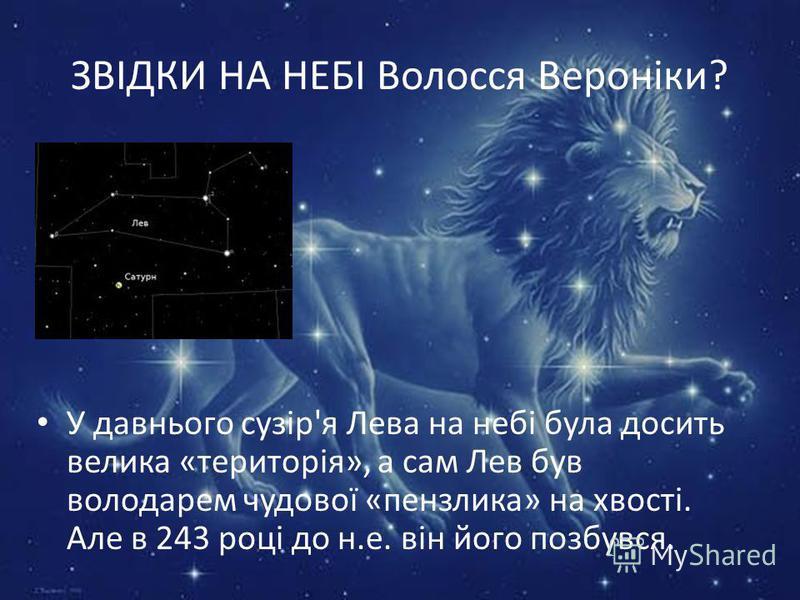 ЗВІДКИ НА НЕБІ Волосся Вероніки? У давнього сузір'я Лева на небі була досить велика «територія», а сам Лев був володарем чудової «пензлика» на хвості. Але в 243 році до н.е. він його позбувся.