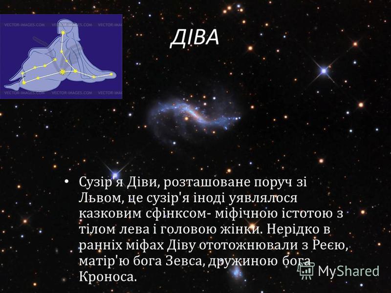 ДІВА Сузір'я Діви, розташоване поруч зі Львом, це сузір'я іноді уявлялося казковим сфінксом- міфічною істотою з тілом лева і головою жінки. Нерідко в ранніх міфах Діву ототожнювали з Реєю, матір'ю бога Зевса, дружиною бога Кроноса.