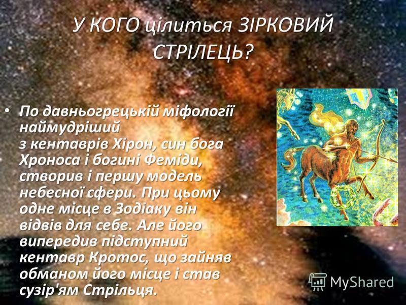 У КОГО цілиться ЗІРКОВИЙ СТРІЛЕЦЬ? По давньогрецькій міфології наймудріший з кентаврів Хірон, син бога Хроноса і богині Феміди, створив і першу модель небесної сфери. При цьому одне місце в Зодіаку він відвів для себе. Але його випередив підступний к