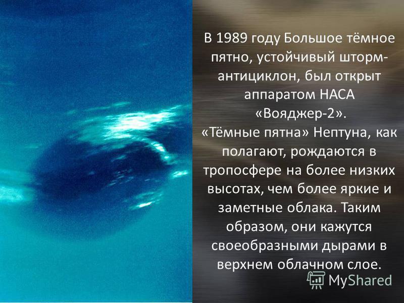 В 1989 году Большое тёмное пятно, устойчивый шторм- антициклон, был открыт аппаратом НАСА «Вояджер-2». «Тёмные пятна» Нептуна, как полагают, рождаются в тропосфере на более низких высотах, чем более яркие и заметные облака. Таким образом, они кажутся