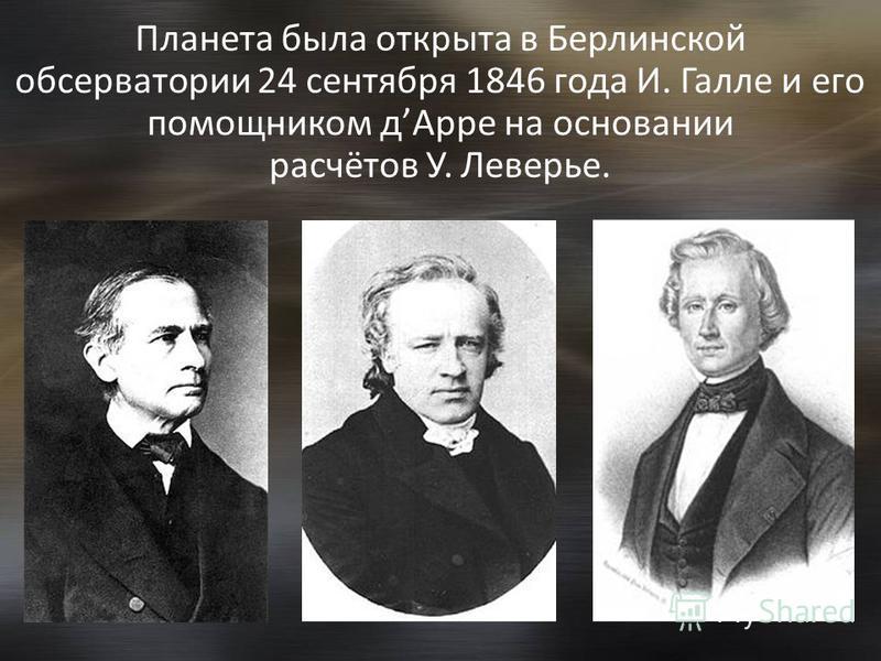 Планета была открыта в Берлинской обсерватории 24 сентября 1846 года И. Галле и его помощником д Арре на основании расчётов У. Леверье.