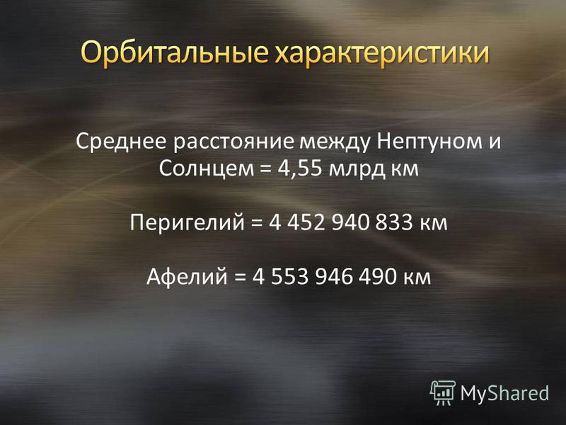 Среднее расстояние между Нептуном и Солнцем = 4,55 млрд км Перигелий = 4 452 940 833 км Афелий = 4 553 946 490 км