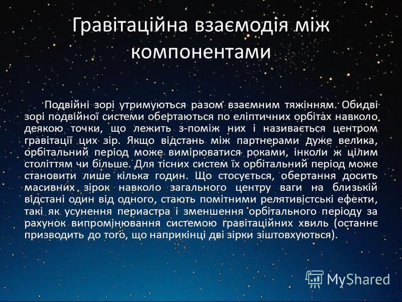 Гравітаційна взаємодія між компонентами Подвійні зорі утримуються разом взаємним тяжінням. Обидві зорі подвійної системи обертаються по еліптичних орбітах навколо деякою точки, що лежить з-поміж них і називається центром гравітації цих зір. Якщо відс