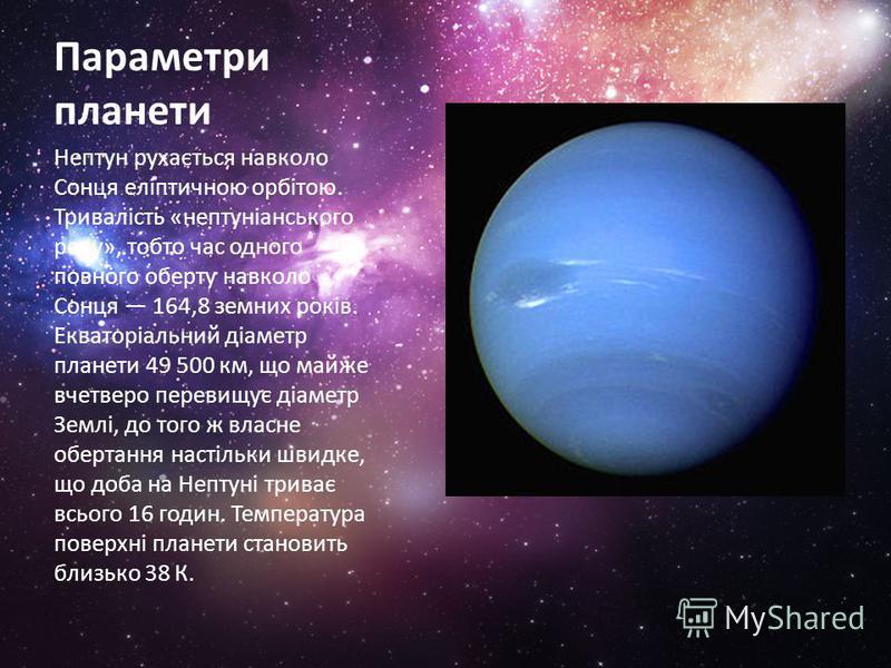 Параметри планети Нептун рухається навколо Сонця еліптичною орбітою. Тривалість «нептуніанського року», тобто час одного повного оберту навколо Сонця 164,8 земних років. Екваторіальний діаметр планети 49 500 км, що майже вчетверо перевищує діаметр Зе