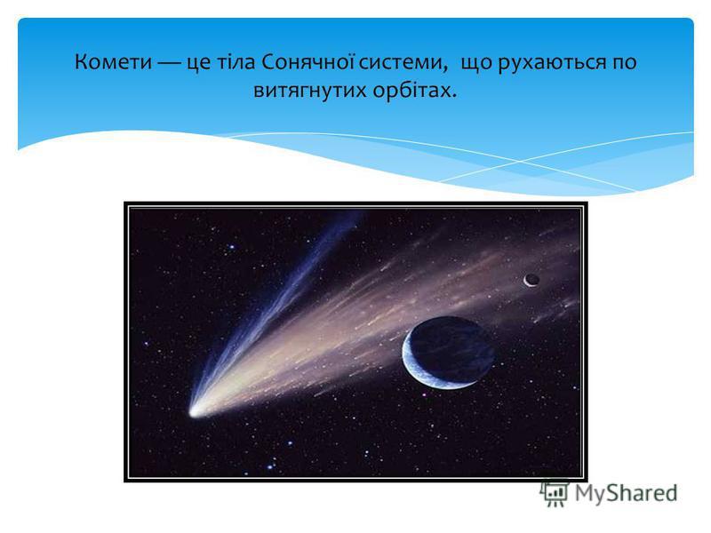 Комети це тіла Сонячної системи, що рухаються по витягнутих орбітах.