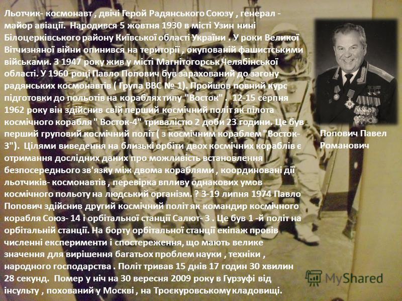 Льотчик- космонавт, двічі Герой Радянського Союзу, генерал - майор авіації. Народився 5 жовтня 1930 в місті Узин нині Білоцерківського району Київської області України. У роки Великої Вітчизняної війни опинився на території, окупованій фашистськими в