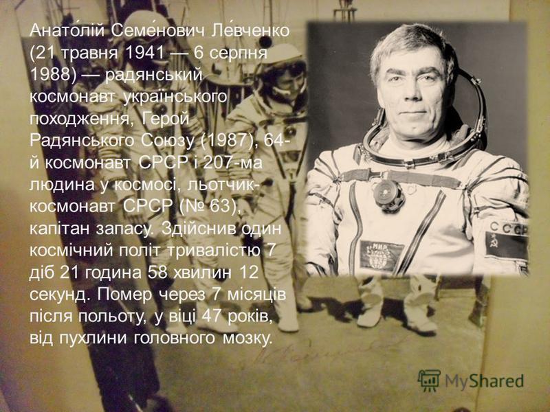 Анато́лій Семе́нович Ле́вченко (21 травня 1941 6 серпня 1988) радянський космонавт українського походження, Герой Радянського Союзу (1987), 64- й космонавт СРСР і 207-ма людина у космосі, льотчик- космонавт СРСР ( 63), капітан запасу. Здійснив один к