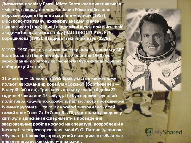 Дитинство провів у Балті. Місто Балта космонавт називав «містом, в якому тепло». Закінчив Єйське військово- морське ордена Леніна авіаційне училище (1957), Військово-повітряну інженерну академію імені Жуковського (1968), Вищі академічні курси при Вій