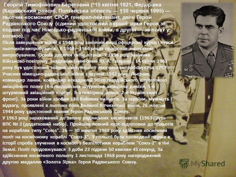 Гео́ргій Тимофі́йович Берегови́й (*15 квітня 1921, Федорівка (Карлівський район), Полтавська область 30 червня 1995) льотчик-космонавт СРСР, генерал-лейтенант, двічі Герой Радянського Союзу (єдиний удостоєний першої зірки Героя за подвиг під час Німе