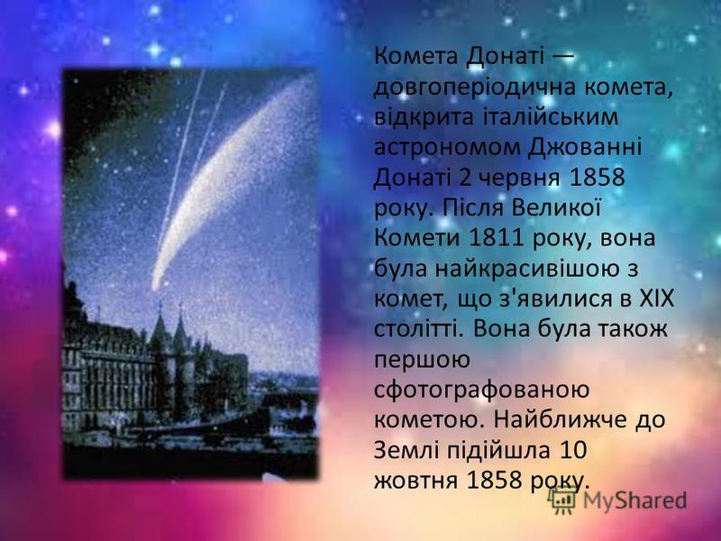 Комета Донаті довгоперіодична комета, відкрита італійським астрономом Джованні Донаті 2 червня 1858 року. Після Великої Комети 1811 року, вона була найкрасивішою з комет, що з'явилися в XIX столітті. Вона була також першою сфотографованою кометою. На