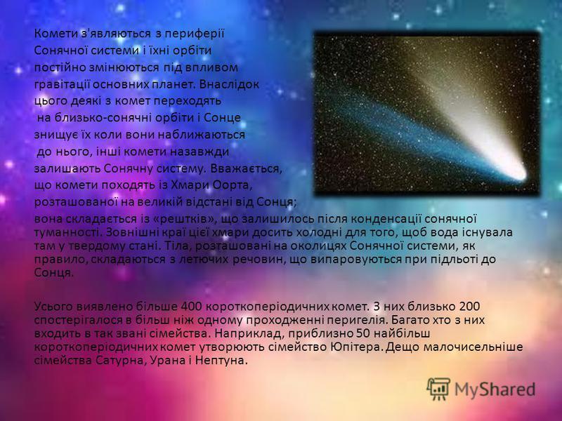Комети з'являються з периферії Cонячної системи і їхні орбіти постійно змінюються під впливом гравітації основних планет. Внаслідок цього деякі з комет переходять на близько-сонячні орбіти і Сонце знищує їх коли вони наближаються до нього, інші комет