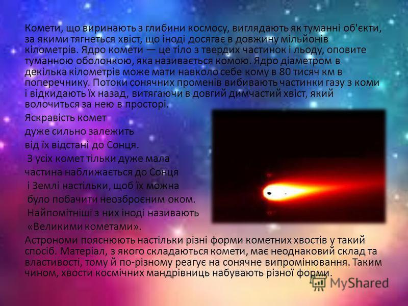 Комети, що виринають з глибини космосу, виглядають як туманні об'єкти, за якими тягнеться хвіст, що іноді досягає в довжину мільйонів кілометрів. Ядро комети це тіло з твердих частинок і льоду, оповите туманною оболонкою, яка називається комою. Ядро