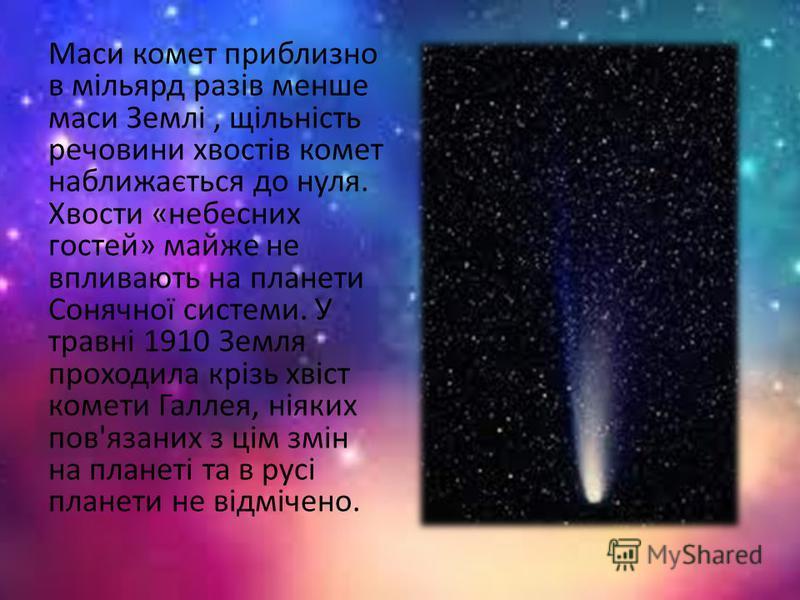 Маси комет приблизно в мільярд разів менше маси Землі, щільність речовини хвостів комет наближається до нуля. Хвости «небесних гостей» майже не впливають на планети Сонячної системи. У травні 1910 Земля проходила крізь хвіст комети Галлея, ніяких пов