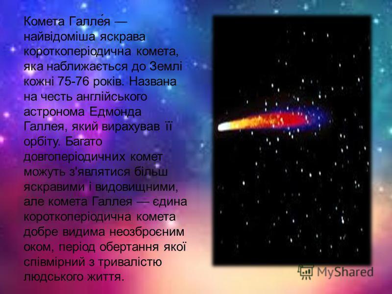 Комета Галле́я найвідоміша яскрава короткоперіодична комета, яка наближається до Землі кожні 75-76 років. Названа на честь англійського астронома Едмонда Галлея, який вирахував її орбіту. Багато довгоперіодичних комет можуть з'являтися більш яскравим