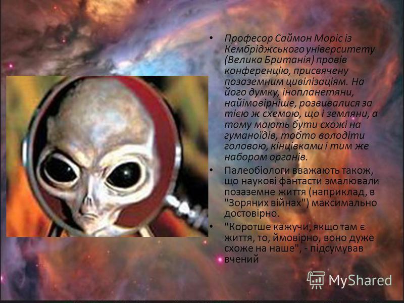 Професор Саймон Моріс із Кембріджського університету (Велика Британія) провів конференцію, присвячену позаземним цивілізаціям. На його думку, інопланетяни, найімовірніше, розвивалися за тією ж схемою, що і земляни, а тому мають бути схожі на гуманоїд
