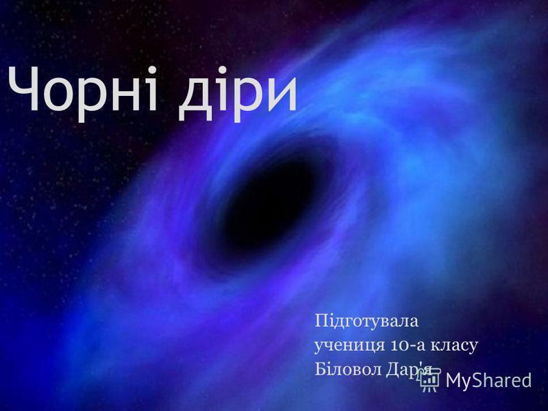 Чорні діри Підготувала учениця 10-а класу Біловол Дар'я