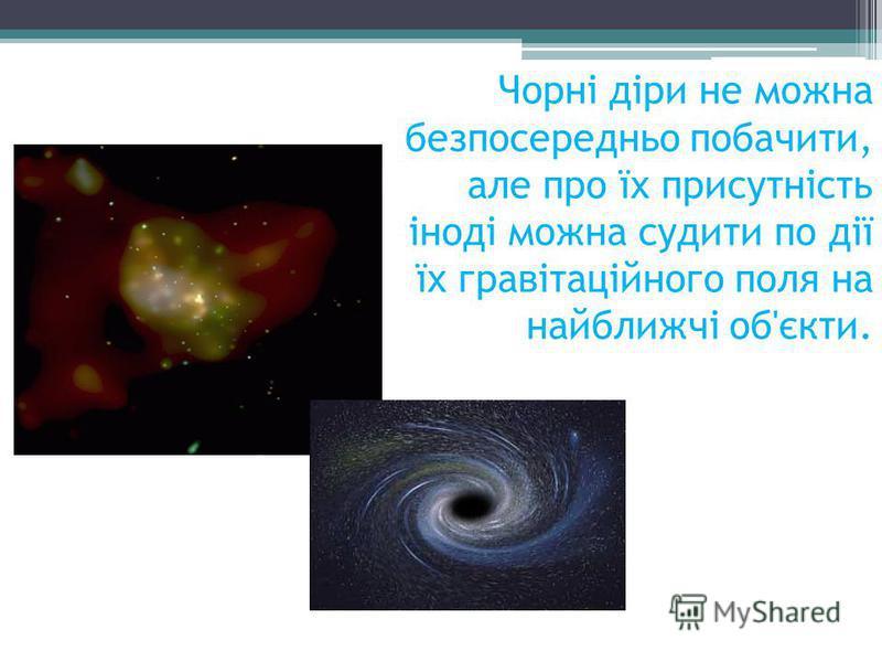 Чорні діри не можна безпосередньо побачити, але про їх присутність іноді можна судити по дії їх гравітаційного поля на найближчі об'єкти.