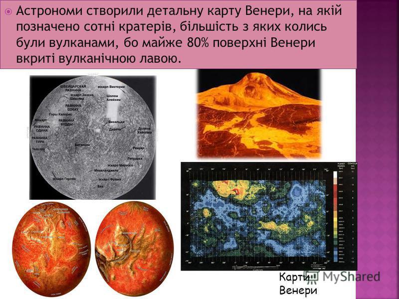 Карти Венери Астрономи створили детальну карту Венери, на якій позначено сотні кратерів, більшість з яких колись були вулканами, бо майже 80% поверхні Венери вкриті вулканічною лавою.