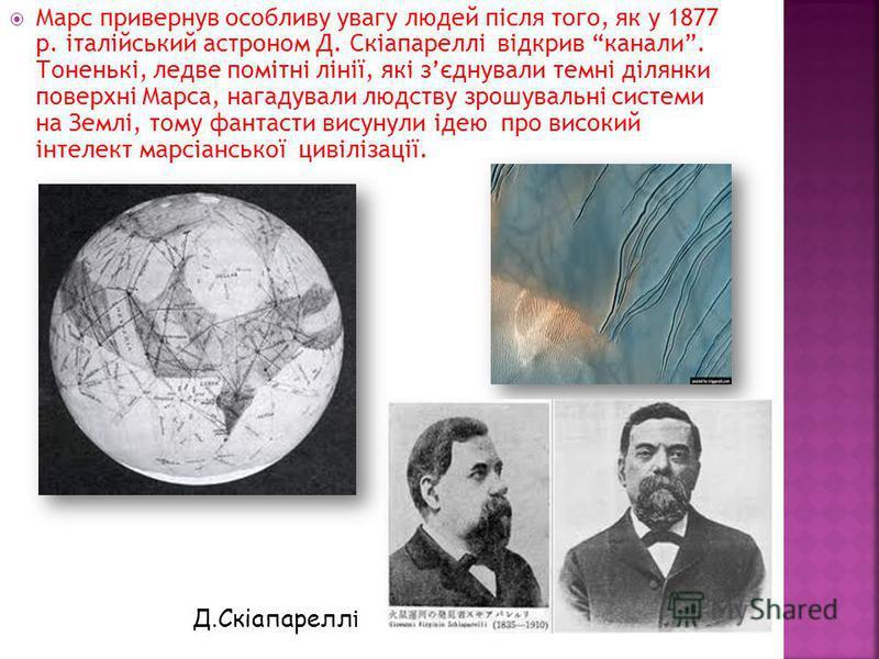 Марс привернув особливу увагу людей після того, як у 1877 р. італійський астроном Д. Скіапареллі відкрив канали. Тоненькі, ледве помітні лінії, які зєднували темні ділянки поверхні Марса, нагадували людству зрошувальні системи на Землі, тому фантасти
