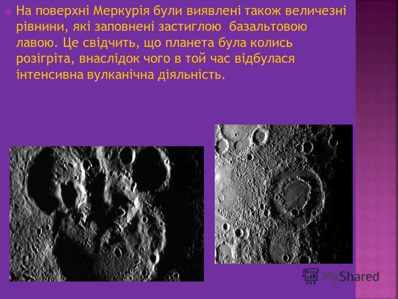 На поверхні Меркурія були виявлені також величезні рівнини, які заповнені застиглою базальтовою лавою. Це свідчить, що планета була колись розігріта, внаслідок чого в той час відбулася інтенсивна вулканічна діяльність.