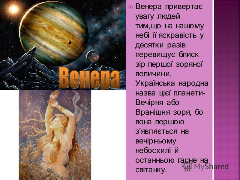 Венера привертає увагу людей тим,що на нашому небі її яскравість у десятки разів перевищує блиск зір першої зоряної величини. Українська народна назва цієї планети- Вечірня або Вранішня зоря, бо вона першою зявляється на вечірньому небосхилі й останн
