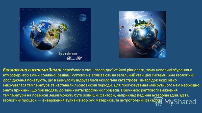 Екологічна система Землі перебуває у стані своєрідної стійкої рівноваги, тому невеликі збурення в атмосфері або зміни сонячної радіації суттєво не впливають на загальний стан цієї системи. Але геологічні дослідження показують, що в минулому відбували