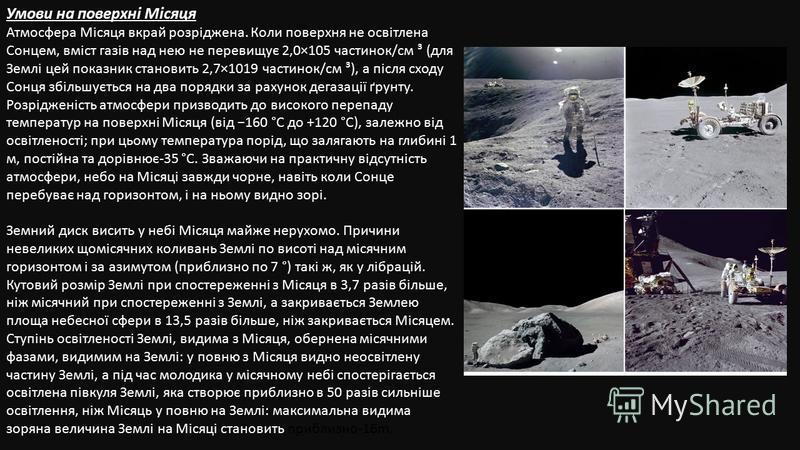 Умови на поверхні Місяця Атмосфера Місяця вкрай розріджена. Коли поверхня не освітлена Сонцем, вміст газів над нею не перевищує 2,0×105 частинок/см ³ (для Землі цей показник становить 2,7×1019 частинок/см ³), а після сходу Сонця збільшується на два п