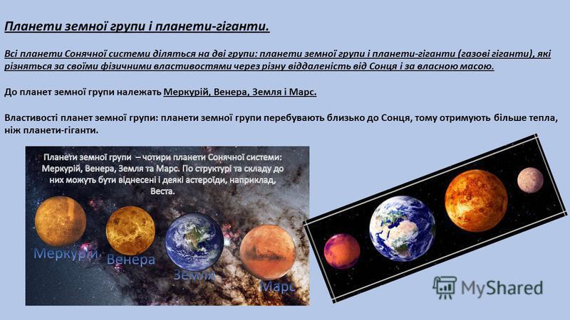 Планети земної групи і планети-гіганти. Всі планети Сонячної системи діляться на дві групи: планети земної групи і планети-гіганти (газові гіганти), які різняться за своїми фізичними властивостями через різну віддаленість від Сонця і за власною масою