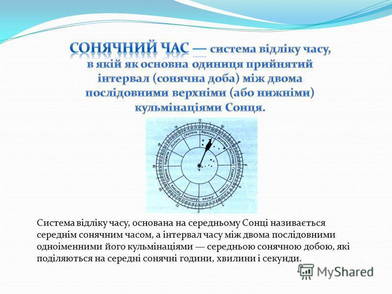 Система відліку часу, основана на середньому Сонці називається середнім сонячним часом, а інтервал часу між двома послідовними одноіменними його кульмінаціями середньою сонячною добою, які поділяються на середні сонячні години, хвилини і секунди.