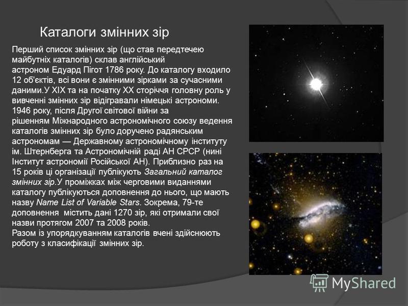 Каталоги змінних зір Перший список змінних зір (що став передтечею майбутніх каталогів) склав англійський астроном Едуард Пігот 1786 року. До каталогу входило 12 об'єктів, всі вони є змінними зірками за сучасними даними.У XIX та на початку XX сторічч