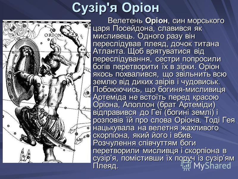 Сузір'я Оріон Велетень Оріон, син морського царя Посейдона, славився як мисливець. Одного разу він переслідував плеяд, дочок титана Атланта. Щоб врятуватися від переслідування, сестри попросили богів перетворити їх в зірки. Оріон якось похвалився, що