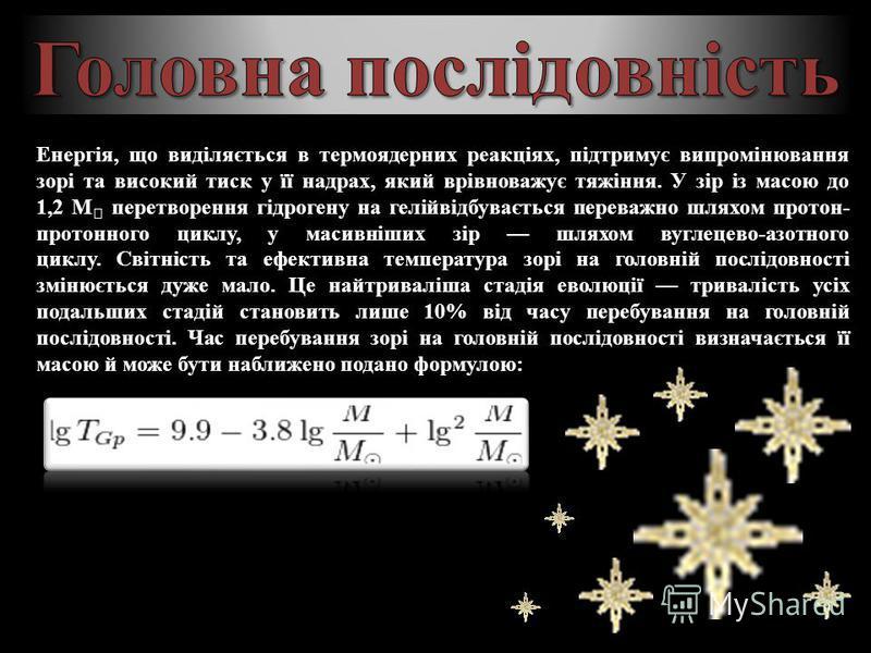 Енергія, що виділяється в термоядерних реакціях, підтримує випромінювання зорі та високий тиск у її надрах, який врівноважує тяжіння. У зір із масою до 1,2 M перетворення гідрогену на гелійвідбувається переважно шляхом протон- протонного циклу, у мас