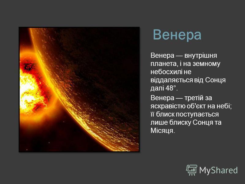 Венера Венера внутрішня планета, і на земному небосхилі не віддаляється від Сонця далі 48°. Венера третій за яскравістю об'єкт на небі; її блиск поступається лише блиску Сонця та Місяця.