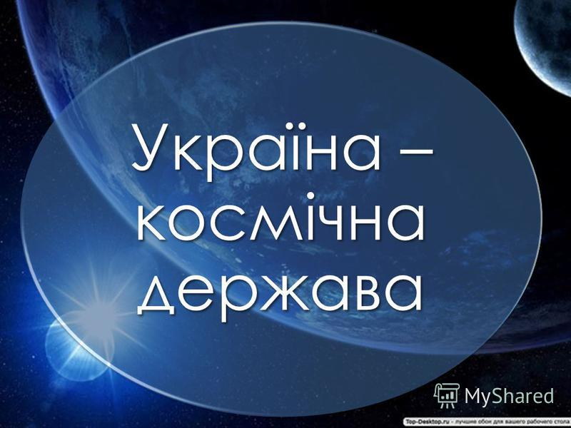 Презентация на тему Україна космічна держава Україна і космос  1 Україна космічна держава