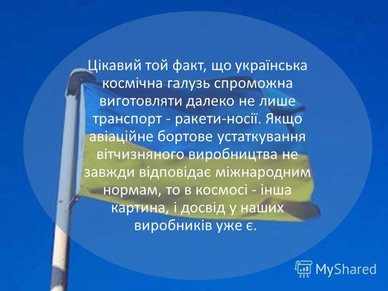 Цікавий той факт, що українська космічна галузь спроможна виготовляти далеко не лише транспорт - ракети-носії. Якщо авіаційне бортове устаткування вітчизняного виробництва не завжди відповідає міжнародним нормам, то в космосі - інша картина, і досвід