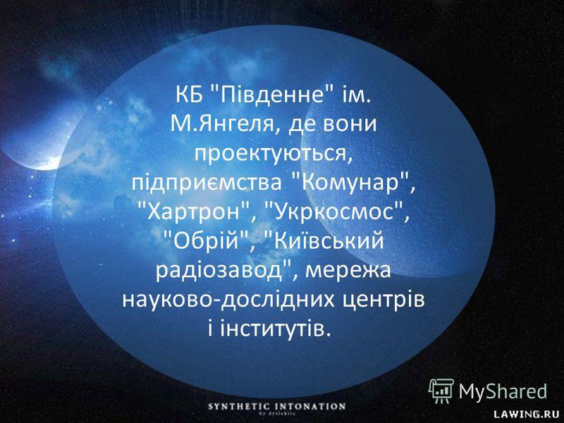 КБ Південне ім. М.Янгеля, де вони проектуються, підприємства Комунар, Хартрон, Укркосмос, Обрій, Київський радіозавод, мережа науково-дослідних центрів і інститутів.