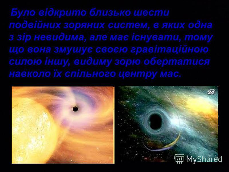 Було відкрито близько шести подвійних зоряних систем, в яких одна з зір невидима, але має існувати, тому що вона змушує своєю гравітаційною силою іншу, видиму зорю обертатися навколо їх спільного центру мас.