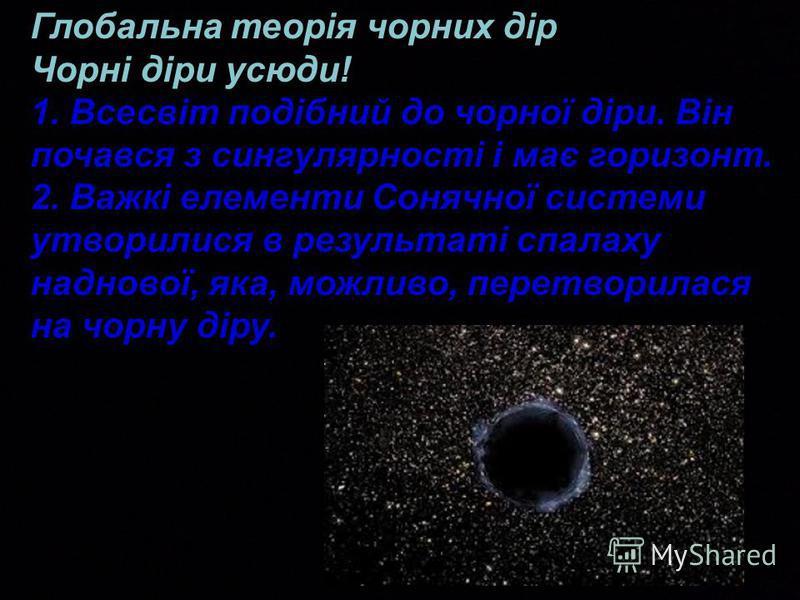 Глобальна теорія чорних дір Чорні діри усюди! 1. Всесвіт подібний до чорної діри. Він почався з сингулярності і має горизонт. 2. Важкі елементи Сонячної системи утворилися в результаті спалаху наднової, яка, можливо, перетворилася на чорну діру.