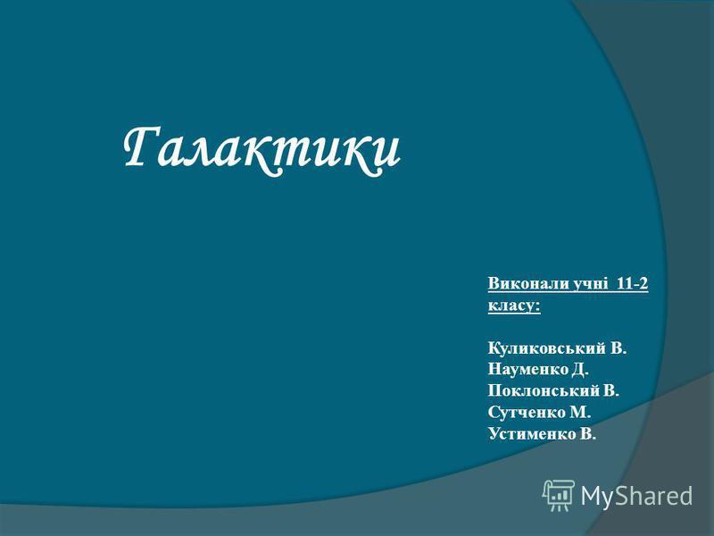 Галактики Виконали учні 11-2 класу: Куликовський В. Науменко Д. Поклонський В. Сутченко М. Устименко В.