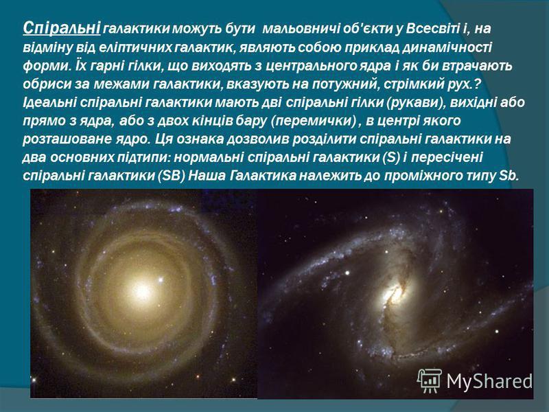 Спіральні галактики можуть бути мальовничі об'єкти у Всесвіті і, на відміну від еліптичних галактик, являють собою приклад динамічності форми. Їх гарні гілки, що виходять з центрального ядра і як би втрачають обриси за межами галактики, вказують на п