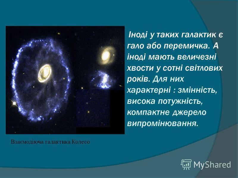 Взаємодіюча галактика Колесо Іноді у таких галактик є гало або перемичка. А іноді мають величезні хвости у сотні світлових років. Для них характерні : змінність, висока потужність, компактне джерело випромінювання.