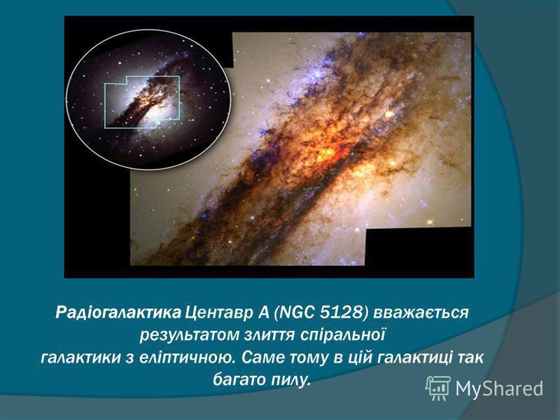 Радіогалактика Центавр А (NGC 5128) вважається результатом злиття спіральної галактики з еліптичною. Саме тому в цій галактиці так багато пилу.