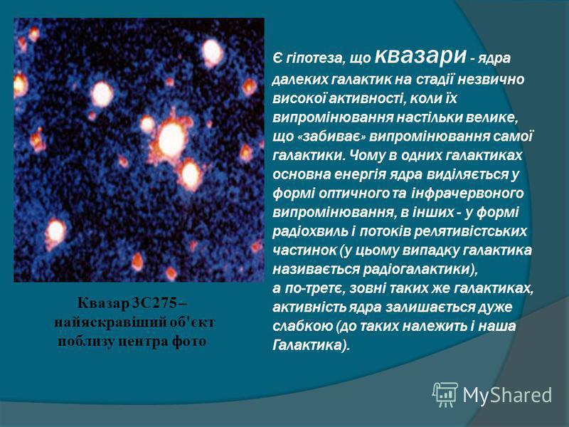 Квазар 3C275 – найяскравіший об'єкт поблизу центра фото Є гіпотеза, що квазари - ядра далеких галактик на стадії незвично високої активності, коли їх випромінювання настільки велике, що «забиває» випромінювання самої галактики. Чому в одних галактика