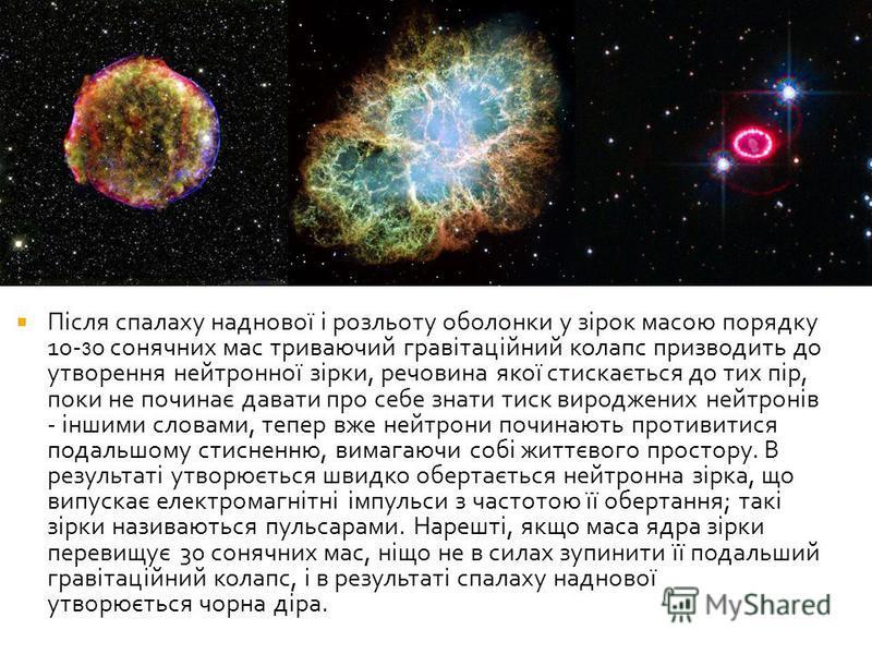 Після спалаху наднової і розльоту оболонки у зірок масою порядку 10- 3 0 сонячних мас триваючий гравітаційний колапс призводить до утворення нейтронної зірки, речовина якої стискається до тих пір, поки не починає давати про себе знати тиск вироджених