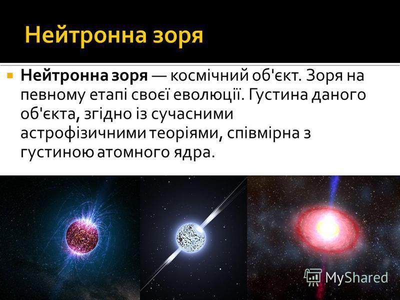 Нейтронна зоря космічний об'єкт. Зоря на певному етапі своєї еволюції. Густина даного об'єкта, згідно із сучасними астрофізичними теоріями, співмірна з густиною атомного ядра.