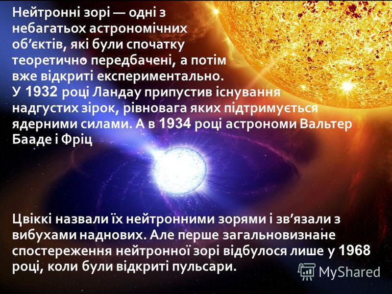 Нейтронні зорі одні з небагатьох астрономічних обєктів, які були спочатку теоретично передбачені, а потім вже відкриті експериментально. У 1932 році Ландау припустив існування надгустих зірок, рівновага яких підтримується ядерними силами. А в 1934 ро