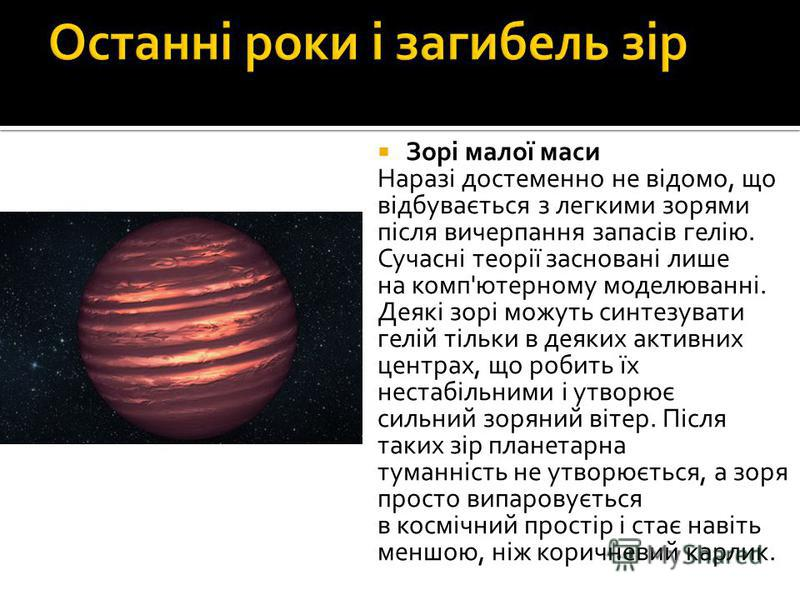 Зорі малої маси Наразі достеменно не відомо, що відбувається з легкими зорями після вичерпання запасів гелію. Сучасні теорії засновані лише на комп'ютерному моделюванні. Деякі зорі можуть синтезувати гелій тільки в деяких активних центрах, що робить