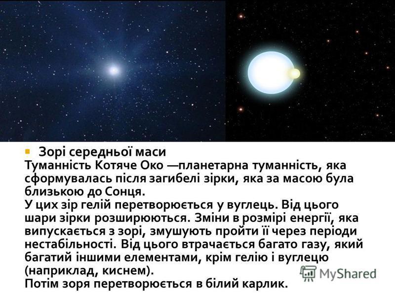 Зорі середньої маси Туманність Котяче Око планетарна туманність, яка сформувалась після загибелі зірки, яка за масою була близькою до Сонця. У цих зір гелій перетворюється у вуглець. Від цього шари зірки розширюються. Зміни в розмірі енергії, яка вип